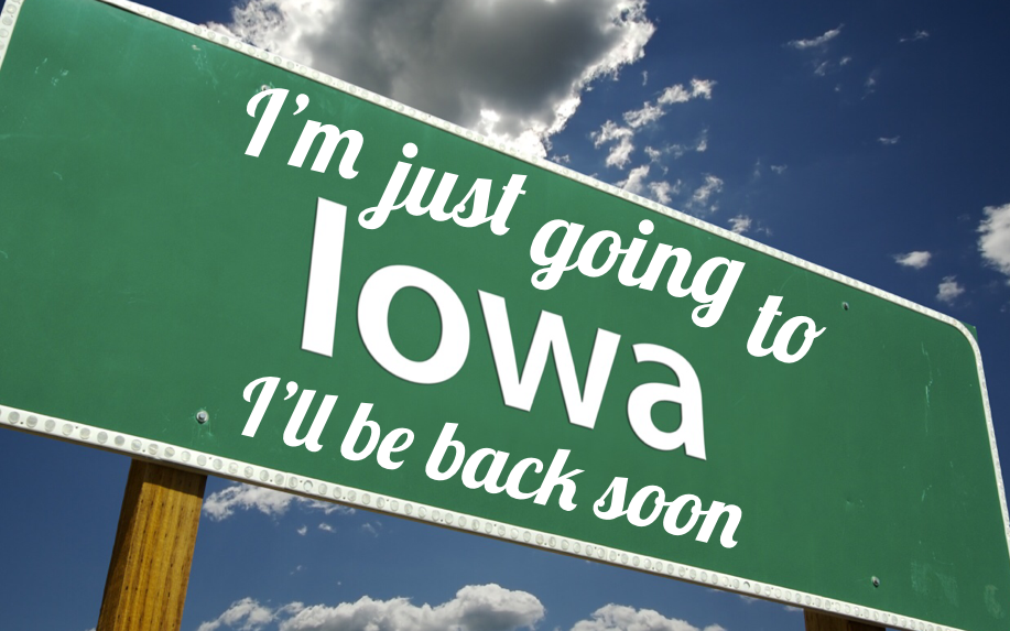 I'm just going to Iowa, I'll be back soon