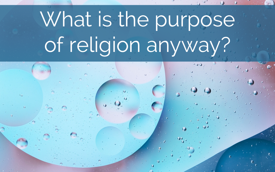What is the Purpose of Religion, Anyway? Sermon