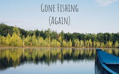 Gone Fishing (Again)