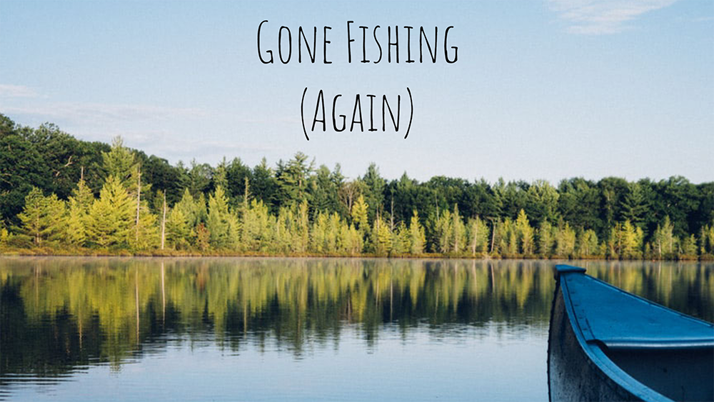 Gone Fishing (Again)