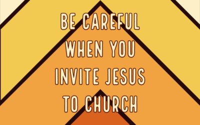 Be Careful When You Invite Jesus to Church