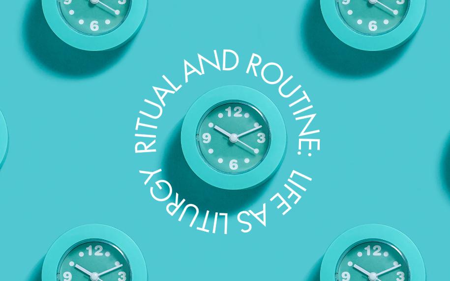 Ritual and Routine: Life as Liturgy